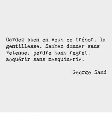 """""""Gardez bien en vous ce trésor, la gentillesse. Sachez donner sans retenue, perdre sans regret, acquérir sans mesquinerie."""" - [George Sand]"""