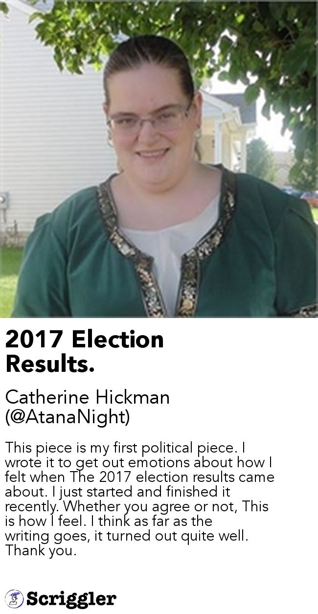 2017 Election Results. by Catherine Hickman (@AtanaNight) https://scriggler.com/detailPost/story/54644 This piece is my first political piece. I wrote it to get out emotions about how I felt when The 2017 election results came about. I just started and finished it recently. Whether you agree or not, This is how I feel. I think as far as the writing goes, it turned out quite well. Thank you.