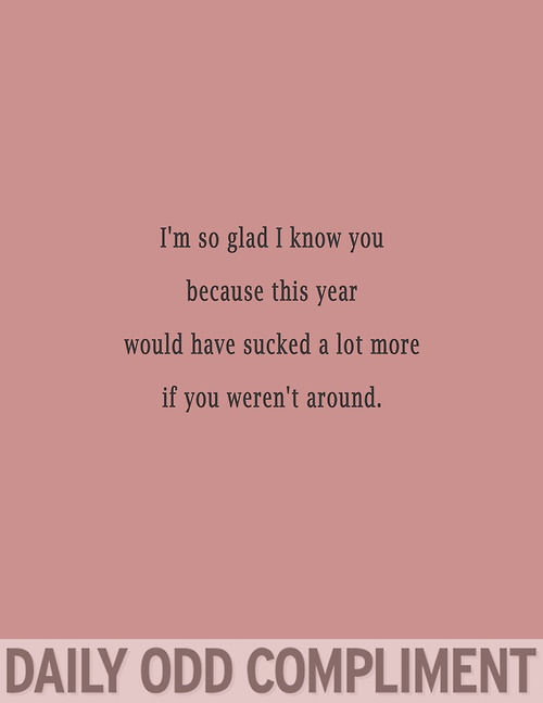 I'm glad that I know you because this year would have sucked a whole lot more if you weren't around