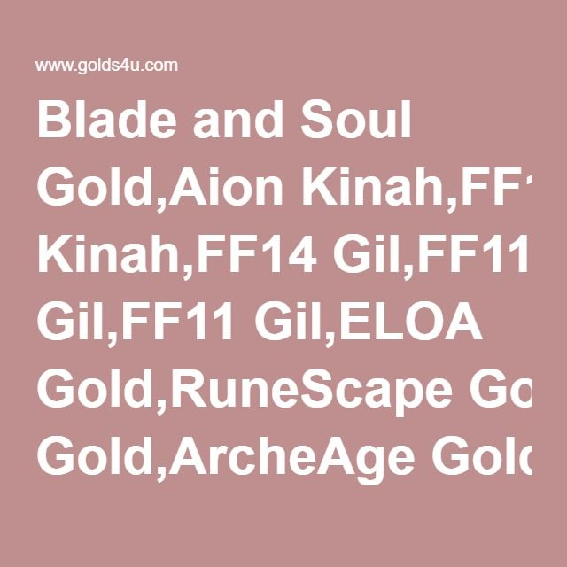 Blade and Soul Gold,Aion Kinah,FF14 Gil,FF11 Gil,ELOA Gold,RuneScape Gold,ArcheAge Gold,Guild Wars 2 Gold,FF14 Gil,Tree of Savior Silver