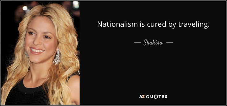 Shakira quote: Nationalism is cured by traveling.