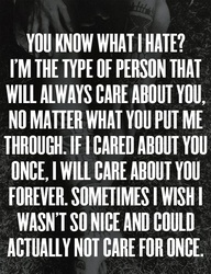 <3 I hate that I care so much..I have been through so much, lost friends, gained friends, lost family, gained more..divorced..Its been tough..Ive been hurt, talked about, lied about, turned inside out..but I will always forgive && let go of the bad. I am a caring person that moves on && hopes for the better. <3 I see this as a strength of mine. If I care about someone..I won't give up on them. even if they don't deserve it.