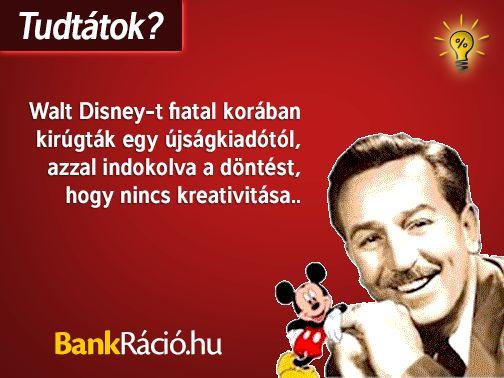 Walt Disney-t fiatal korában kirúgták egy újságkiadóból, azzal indokolva a döntést, hogy nincs kreativitása... Forrás: http://www.planetmotivation.com/walt-disney.html