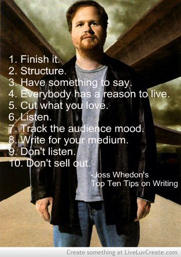 Joss Whedon's Top Ten Tips on Writing. Cut what you love stings pretty bad, but if Joss wants me to...