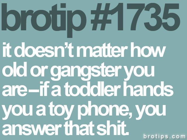 Truth! Best way in the world to get scolded by a toddler is to not answer the offered phone. It's always someone important, like Elmo.