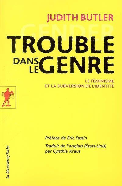 Trouble dans le genre (Gender trouble) de Judith Butler - La Découverte/Poche - Où Judith Butler ne démontre pas que la lesbienne n'est pas une femme. Bon bouquin et bon sous-chapitre langage, pouvoir et stratégies de déstabilisation;