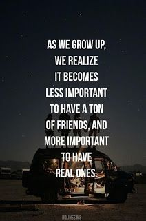 As we grow up, we realize it becomes less important to have a ton of friends, and more important to have real ones.