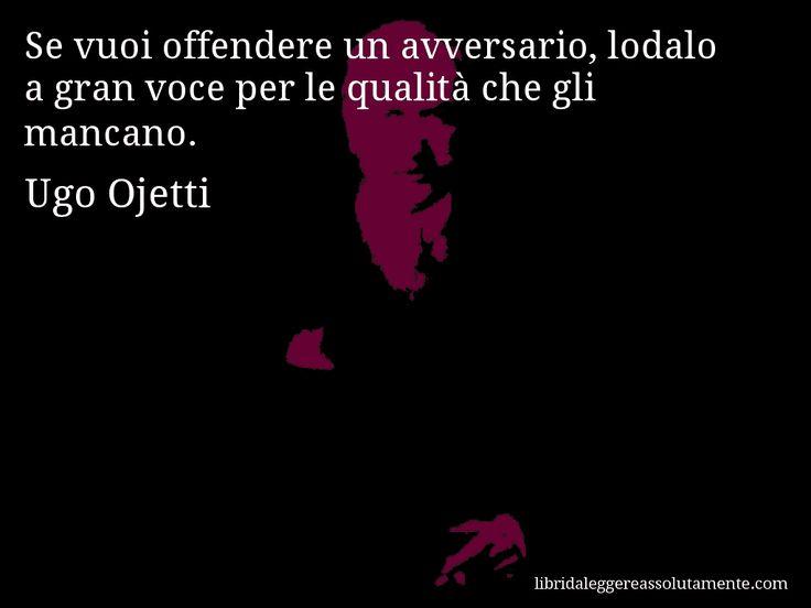 Aforisma di Ugo Ojetti , Se vuoi offendere un avversario, lodalo a gran voce per…