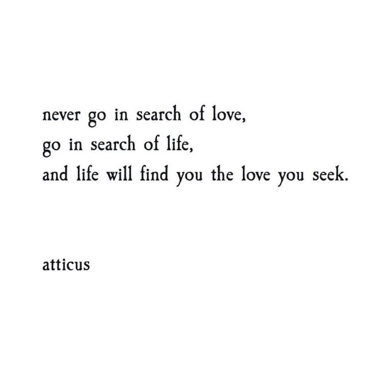 Never go in search of love. Go in search of life. And life will find you the love you deserve.