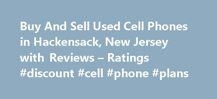 Buy And Sell Used Cell Phones in Hackensack, New Jersey with Reviews – Ratings #discount #cell #phone #plans http://mobile.remmont.com/buy-and-sell-used-cell-phones-in-hackensack-new-jersey-with-reviews-ratings-discount-cell-phone-plans/  About Search Results YP – The Real Yellow Pages SM – helps you find the right local businesses to meet your specific needs. Search results are sorted by a combination of factors to give you a set of choices in response to your search criteria. These factors…