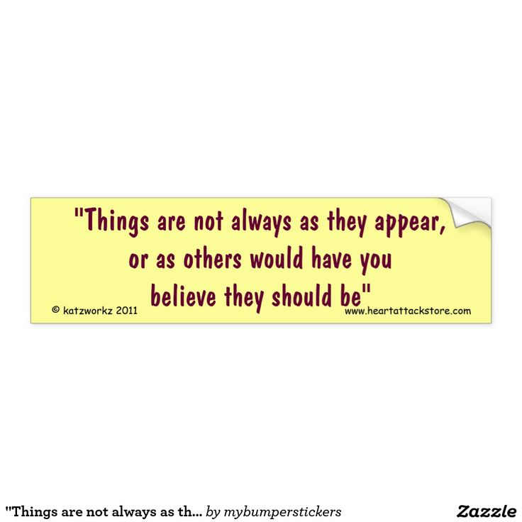 """""""Things are not always as they appear Car Bumper Sticker - Click on photo to view item then click on item to see how to purchase that item. #sticker #saying #quote #scar #tattoo #heartattack #diabetes #cvd #motivation #zazzle"""