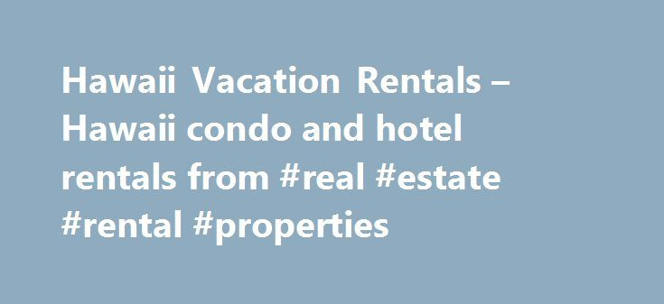 Hawaii Vacation Rentals – Hawaii condo and hotel rentals from #real #estate #rental #properties http://rentals.nef2.com/hawaii-vacation-rentals-hawaii-condo-and-hotel-rentals-from-real-estate-rental-properties/  #rental condos # We know Hawaii best, it is all we do! Our extensive and current knowledge about vacation rentals throughout Hawaii allows you to make informed decisions about where to spend your time and money. We represent hotels and condo-resorts ranging from moderate to luxury…