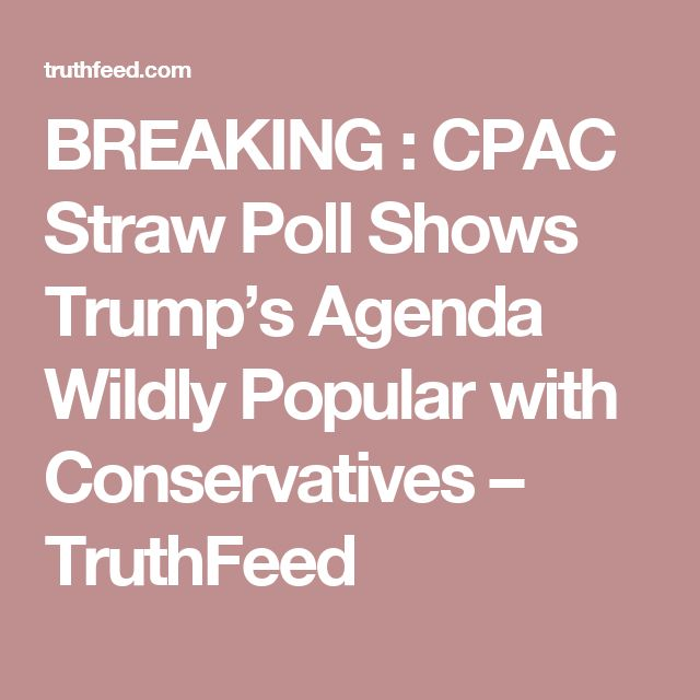 BREAKING : CPAC Straw Poll Shows Trump's Agenda Wildly Popular with Conservatives – TruthFeed