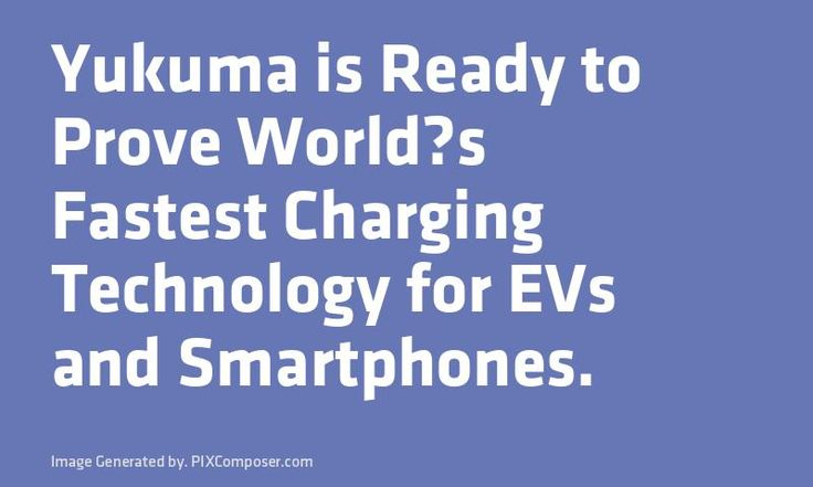 Yukuma is Ready to Prove Worlds Fastest Charging Technology for EVs and #Smartphones.