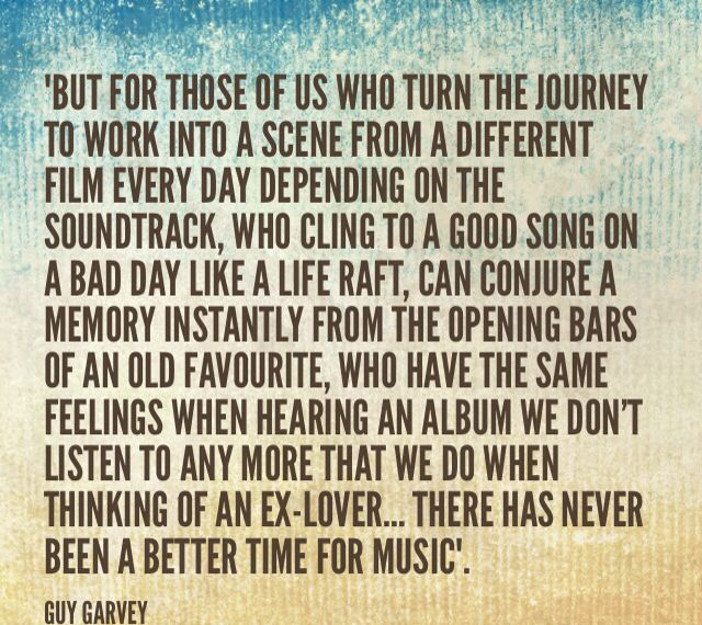 Guy Garvey on music. This fella makes me feel stuff. Amazing writing style!