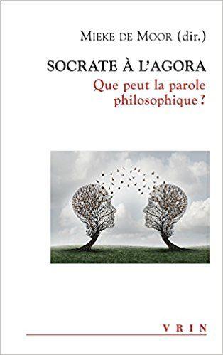 Socrate à l'Agora : que peut la parole philosophique?: Collectif, Mieke de Moor