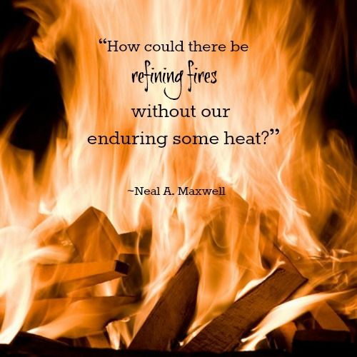 How could there be refining fires without our enduring some heat?  Quote by the late Elder Neal A. Maxwell, member of the Quorum of the Twelve Apostles, The Church of Jesus Christ of Latter-day Saints.