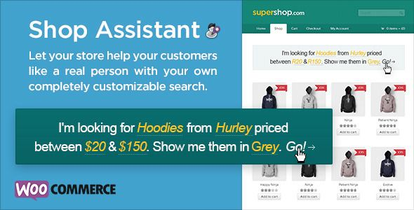 Shop Assistant for WooCommerce   http://codecanyon.net/item/shop-assistant-for-woocommerce/6644090?ref=damiamio      What it Does  The more quickly and easily a customer can find the products they want in your store, the more they will buy and the happier they will be with their experience.  Shop Assistant offers your customers a natural language search function where they complete a highly specific search tailored to their needs in the simplest way possible.  No more filtering over and over…