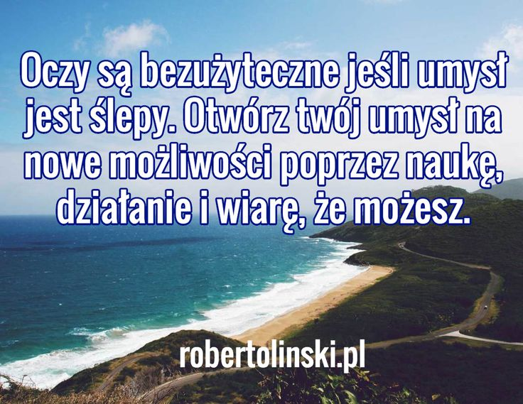 Oczy są bezużyteczne jeśli umysł jest ślepy. Otwórz twój umysł na nowe możliwości poprzez naukę, działanie i wiarę, że możesz. / robertolinski.pl