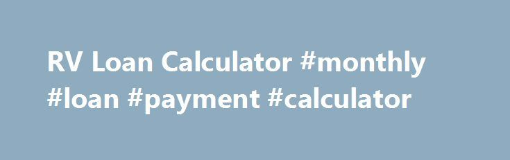 RV Loan Calculator #monthly #loan #payment #calculator http://loan-credit.nef2.com/rv-loan-calculator-monthly-loan-payment-calculator/  #rv loan calculator # RV Loan Calculator An RV loan calculator is the best thing to use when budgeting for your payment plan. You will enter the amount for the price of the RV, the loan APR and the number of years to finance on. This is the simplest way to see what your payments will be to an approximate amount. Loan Calculator with Payment Schedule…