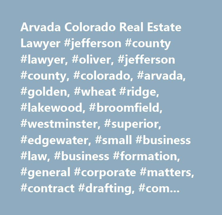 Arvada Colorado Real Estate Lawyer #jefferson #county #lawyer, #oliver, #jefferson #county, #colorado, #arvada, #golden, #wheat #ridge, #lakewood, #broomfield, #westminster, #superior, #edgewater, #small #business #law, #business #formation, #general #corporate #matters, #contract #drafting, #commercial #litigation, #employment #contracts, #estate #planning, #probate, #wills, #trusts, #guardianships, #living #wills, #special #district #law, #title #32 #governmental #entities, #recreation…
