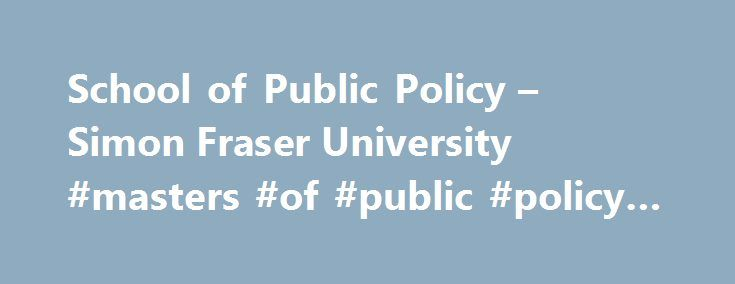 School of Public Policy – Simon Fraser University #masters #of #public #policy #online http://new-york.remmont.com/school-of-public-policy-simon-fraser-university-masters-of-public-policy-online/  Simon Fraser UniversityEngaging the World School Highlights February 21 2nd year student Hope Caldi was selected as the winner of the 2017 Blueprint 2020 National Student Paper Competition sponsored by the Canada School of Public Service (CSPS) and the Institute of Public Administration Canada…