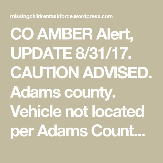 CO AMBER Alert, UPDATE 8/31/17. CAUTION ADVISED. Adams county. Vehicle not located per Adams County Sheriff . CO. | MIssing Children Task Force