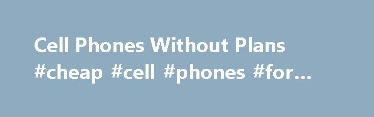 Cell Phones Without Plans #cheap #cell #phones #for #sale http://mobile.remmont.com/cell-phones-without-plans-cheap-cell-phones-for-sale/  Cell Phones Without Plans If you're looking for cheap cell phones without plans, I have some interesting news and information for you. I'll provide you some advice on how to go about buying a cell phone without committing yourself to a plan, but I'll also discuss a coming technology that you might appeal to you:Read More