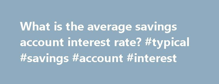 What is the average savings account interest rate? #typical #savings #account #interest http://alaska.remmont.com/what-is-the-average-savings-account-interest-rate-typical-savings-account-interest/  # What is the average savings account interest rate? To aid in the stabilization of the economy, the Federal Reserve has severely reduced the Federal Funds interest rate through 2015 to a paltry 0.00-0.25 percent — unchanged since 2008. This number directly affects the interest rate you can earn…