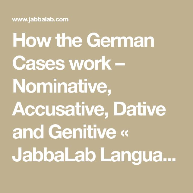 How the German Cases work – Nominative, Accusative, Dative and Genitive « JabbaLab Language Blog