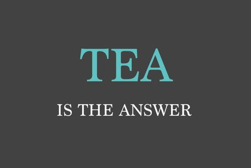 Whatever the question is.... tea is the answer!
