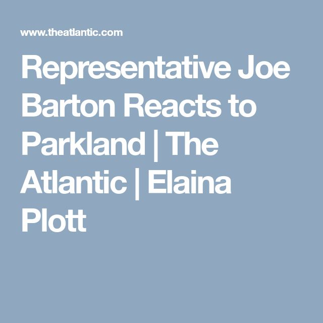 Representative Joe Barton Reacts to Parkland   The Atlantic   Elaina Plott