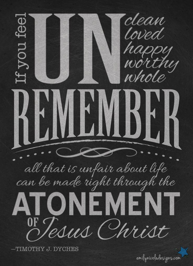 For the Month of March - Lessons on the Atonement - if you feel UNclean Unloved Unhappy Unworthy Unwhole remember all that is unfair about life can be made right through the atonement of Jesus Christ. -Elder Timothy J. Dyches, October 2013 General Conference