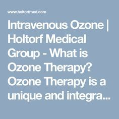Intravenous Ozone | Holtorf Medical Group - What is Ozone Therapy?  Ozone Therapy is a unique and integrative treatment that is used to increase the amount of oxygen in the body through the introduction of ozone into the body. This is achieved through the process known as autohemotherapy, in which blood is drawn from a patient, exposed to ozone and re-injected intravenously (directly into the vein). The effects are shown to be both healing and detoxifying...