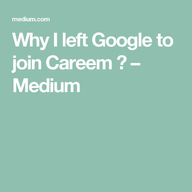 Why I left Google to join Careem ? – Medium