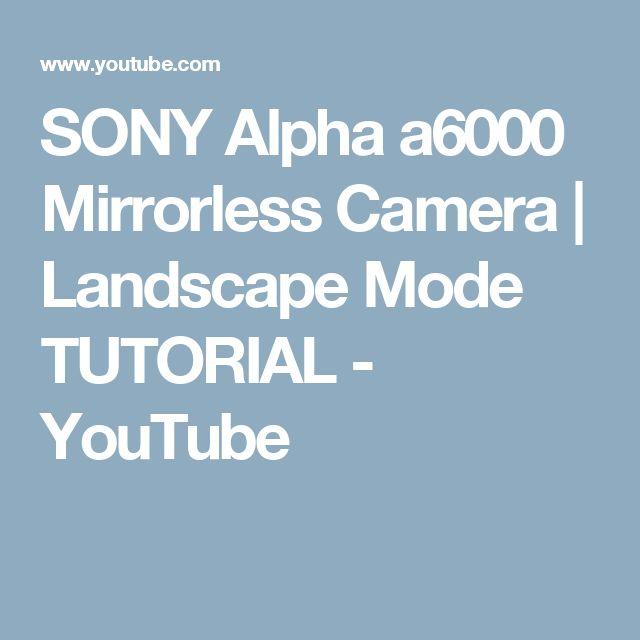 SONY Alpha a6000 Mirrorless Camera | Landscape Mode TUTORIAL - YouTube