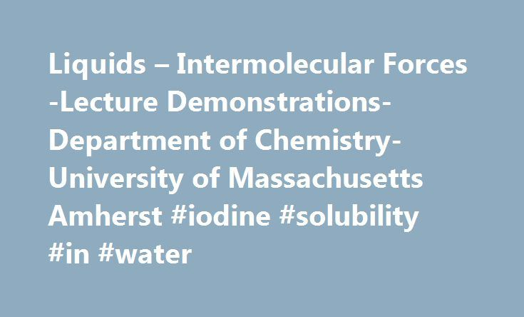 Liquids – Intermolecular Forces -Lecture Demonstrations-Department of Chemistry-University of Massachusetts Amherst #iodine #solubility #in #water http://anaheim.remmont.com/liquids-intermolecular-forces-lecture-demonstrations-department-of-chemistry-university-of-massachusetts-amherst-iodine-solubility-in-water/  # Liquids Intermolecular Forces 11.1A Solubility of Iodine in Water and Methylene Chloride (Intermolecular Forces II) Subjects: Properties of liquids, intermolecular forces…