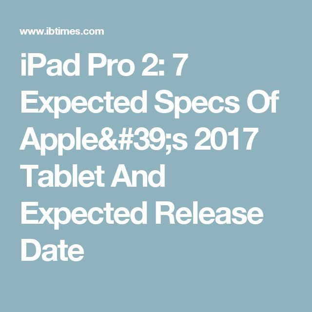 iPad Pro 2: 7 Expected Specs Of Apple's 2017 Tablet And Expected Release Date