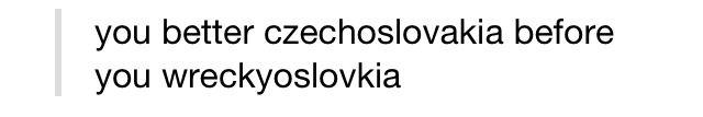 You beter czechoslovakia before you wreckyoslovakia