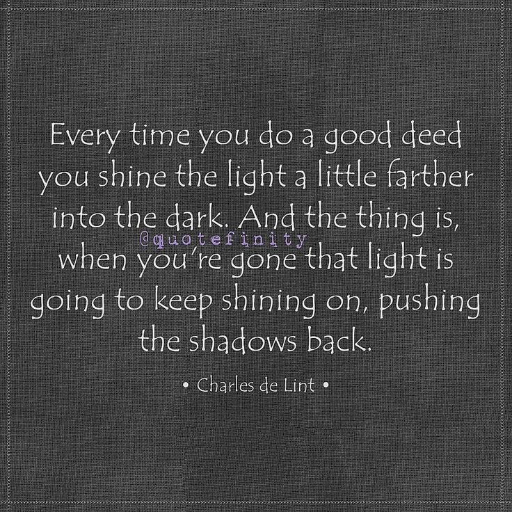 Every time you do a good deed you shine the light a little farther into the dark. And the thing is, when you're gone that light is going to keep shining on, pushing the shadows back. • Charles de Lint • #quotefinity