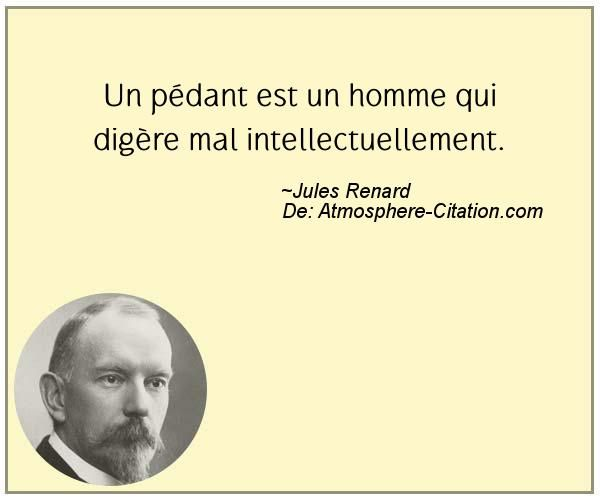 Un pédant est un homme qui digère mal intellectuellement.  Trouvez encore plus de citations et de dictons sur: http://www.atmosphere-citation.com/populaires/un-pedant-est-un-homme-qui-digere-mal-intellectuellement.html?