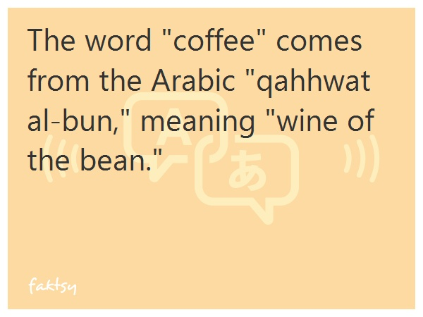 """The word """"coffee"""" comes from the Arabic """"qahhwat al-bun,"""" meaning """"wine of the bean."""""""