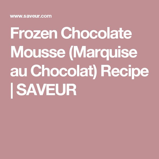 Frozen Chocolate Mousse (Marquise au Chocolat) Recipe | SAVEUR
