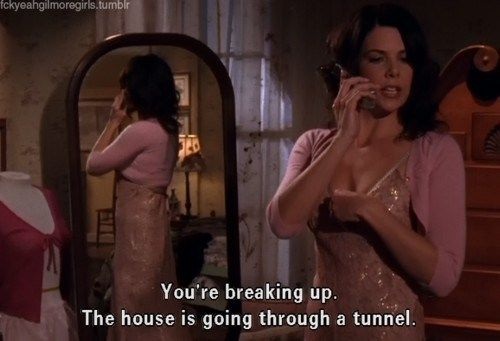 "I use this one. :) ""You're breaking up. The house is going through a tunnel."" Loreli, Gilmore Girls"