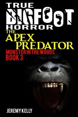 True Bigfoot Horror: The Apex Predator - Monster in the Woods: Book 3: Cryptozoology: Bigfoot Exists