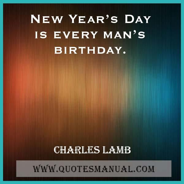 NEW YEAR'S DAY IS EVERY MAN'S BIRTHDAY.  #NewYear #Day #Man #Birthday   URL: http://www.quotesmanual.com/quote/Charles-Lamb/birthday/7145