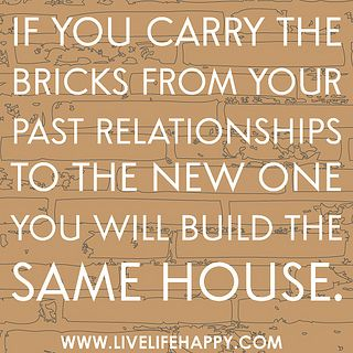 """If you carry the bricks from your past relationships to the new one you will build the same house."" Wow"