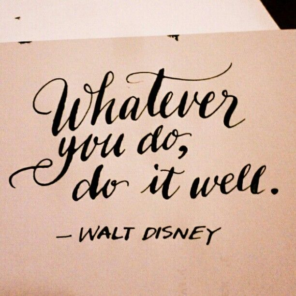 Whatever you do, do it well. – Walt Disney