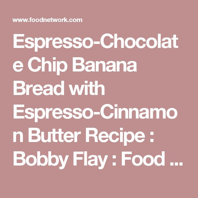 Espresso chocolate chip banana bread with espresso cinnamon butter espresso chocolate chip banana bread with espresso cinnamon butter recipe bobby flay forumfinder Gallery