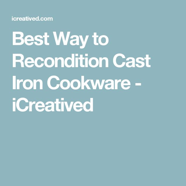 Best Way to Recondition Cast Iron Cookware - iCreatived